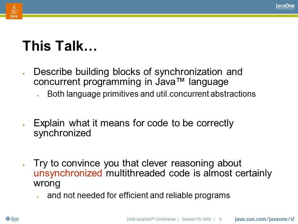 2006 JavaOne SM Conference | Session TS-1630 | 6 This Talk… ● Describe building blocks of synchronization and concurrent programming in Java™ language