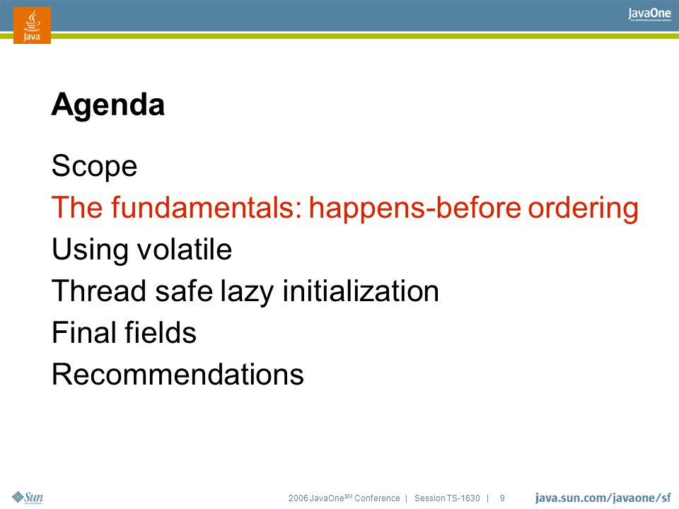 2006 JavaOne SM Conference | Session TS-1630 | 9 Agenda Scope The fundamentals: happens-before ordering Using volatile Thread safe lazy initialization