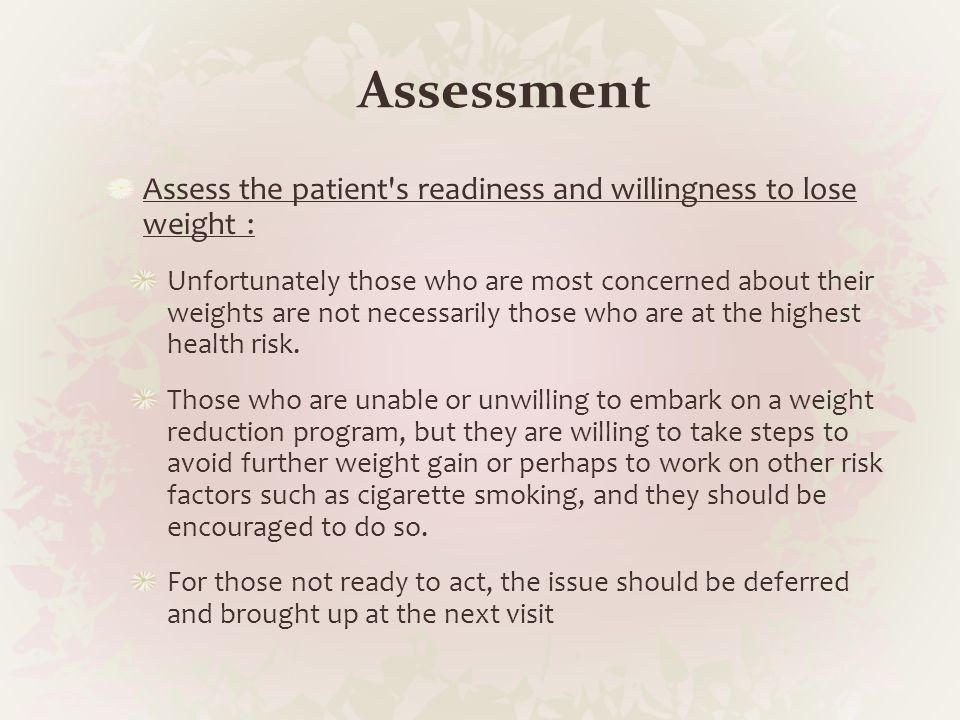 Assessment Assess the patient's readiness and willingness to lose weight : Unfortunately those who are most concerned about their weights are not nece