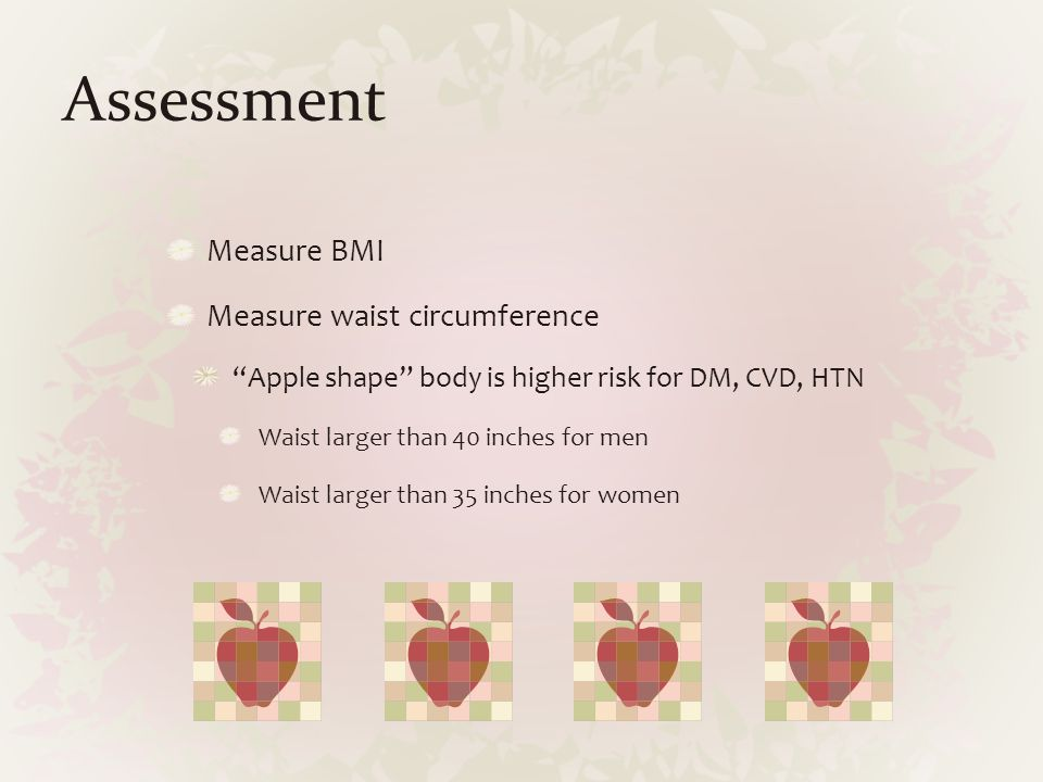 "Assessment Measure BMI Measure waist circumference ""Apple shape"" body is higher risk for DM, CVD, HTN Waist larger than 40 inches for men Waist larger"