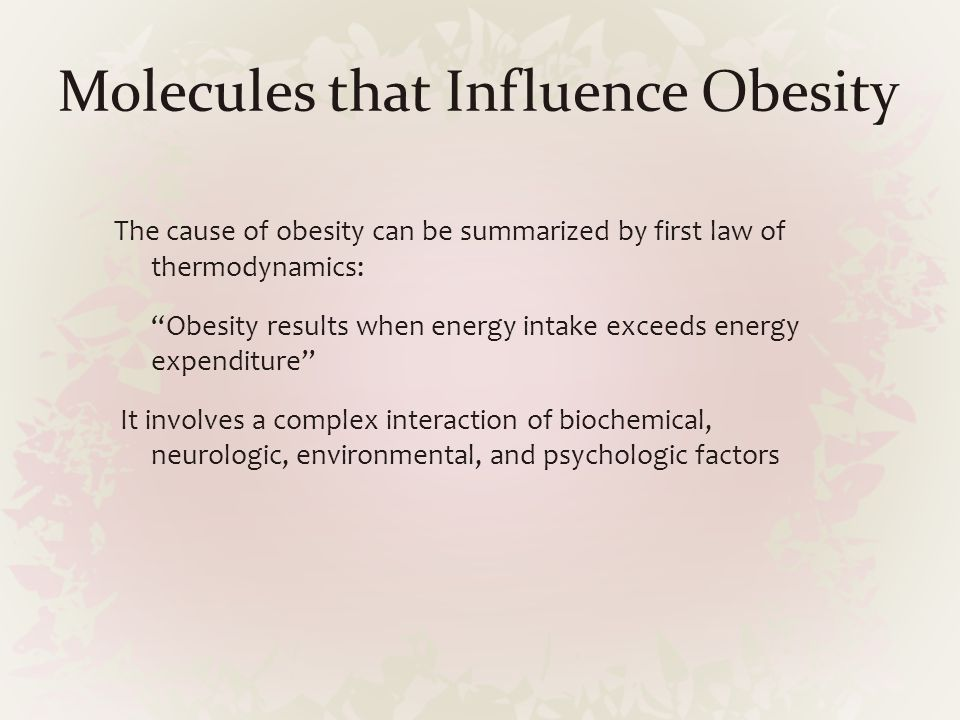 """Molecules that Influence Obesity The cause of obesity can be summarized by first law of thermodynamics: """"Obesity results when energy intake exceeds en"""