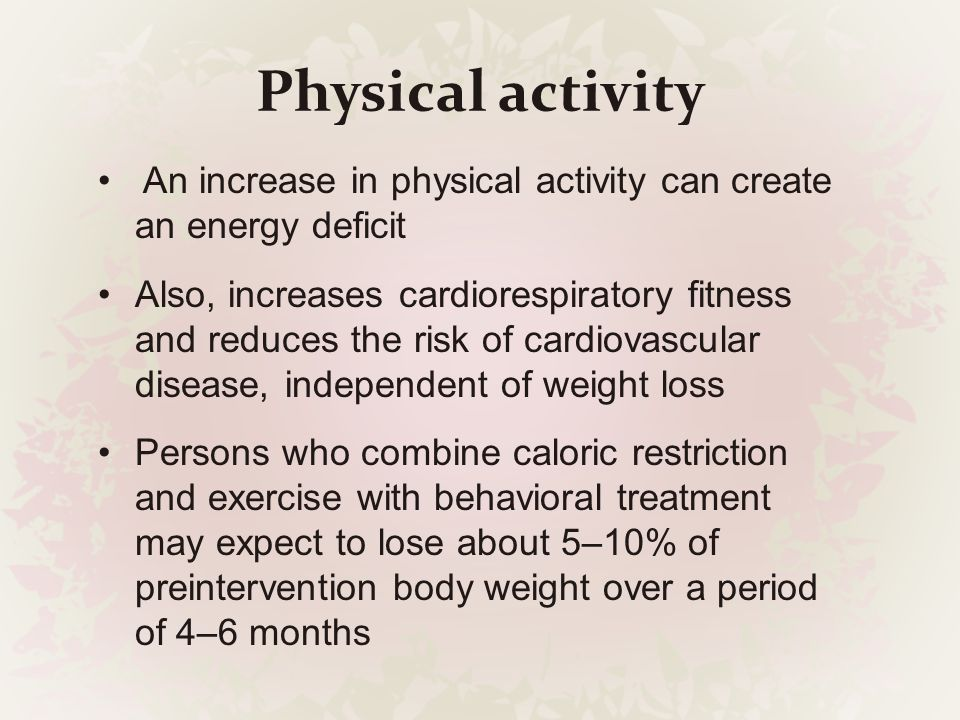 Physical activity An increase in physical activity can create an energy deficit Also, increases cardiorespiratory fitness and reduces the risk of card