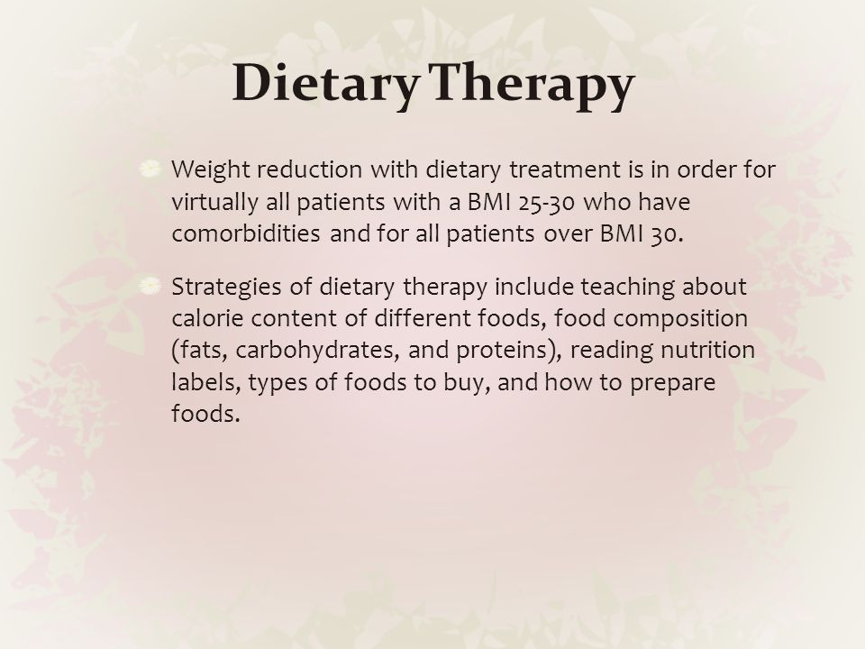 Dietary Therapy Weight reduction with dietary treatment is in order for virtually all patients with a BMI 25-30 who have comorbidities and for all pat