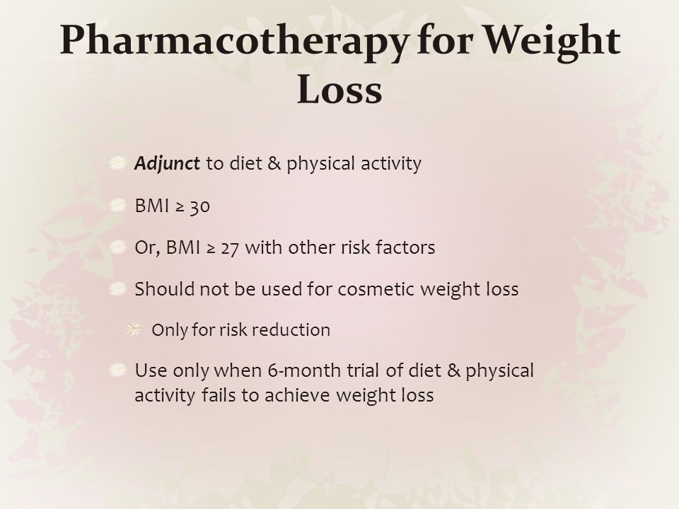 Pharmacotherapy for Weight Loss Adjunct to diet & physical activity BMI ≥ 30 Or, BMI ≥ 27 with other risk factors Should not be used for cosmetic weig