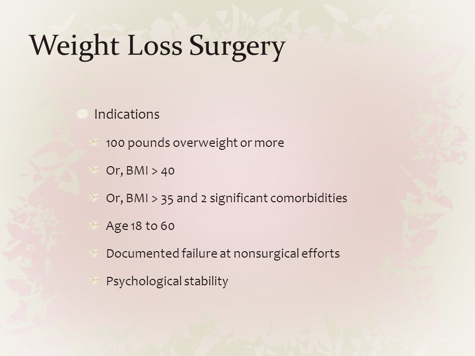 Weight Loss Surgery Indications 100 pounds overweight or more Or, BMI > 40 Or, BMI > 35 and 2 significant comorbidities Age 18 to 60 Documented failur
