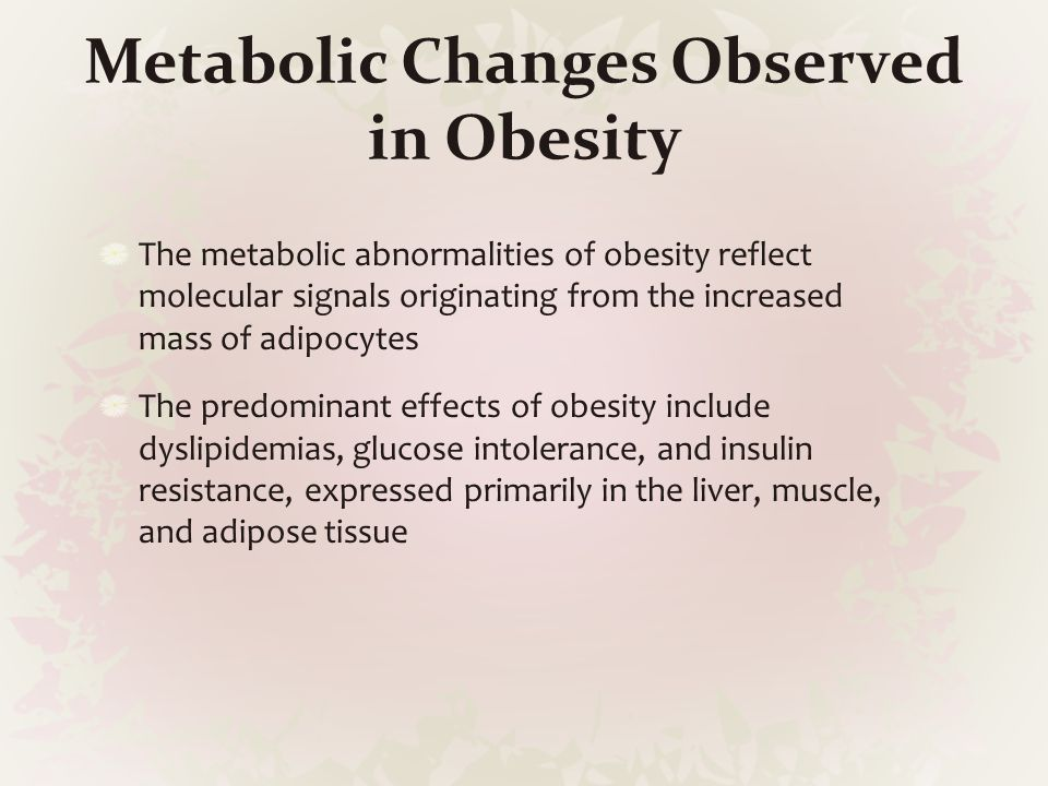 Metabolic Changes Observed in Obesity The metabolic abnormalities of obesity reflect molecular signals originating from the increased mass of adipocyt