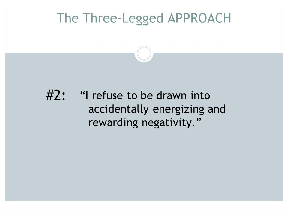 """The Three-Legged APPROACH """"I refuse to be drawn into accidentally energizing and rewarding negativity."""" #2:"""