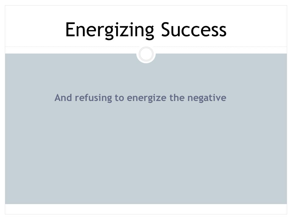 Energizing Success And refusing to energize the negative