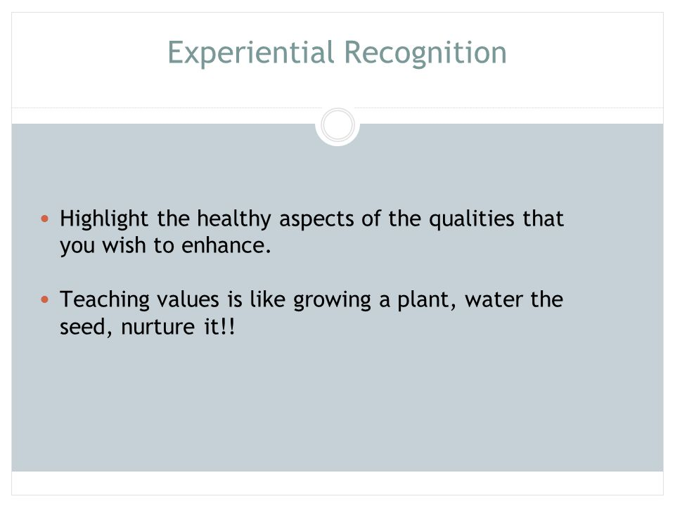 Experiential Recognition Highlight the healthy aspects of the qualities that you wish to enhance. Teaching values is like growing a plant, water the s