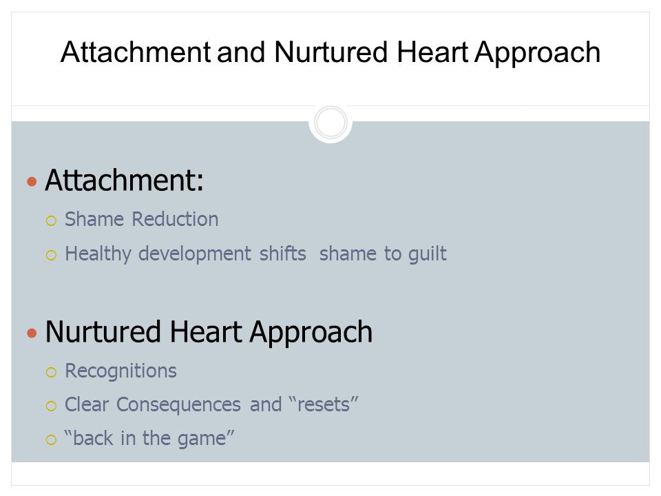 """Attachment:  Shame Reduction  Healthy development shifts shame to guilt Nurtured Heart Approach  Recognitions  Clear Consequences and """"resets""""  """""""