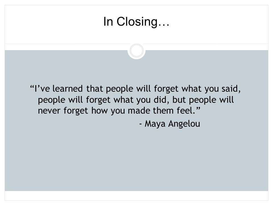 """""""I've learned that people will forget what you said, people will forget what you did, but people will never forget how you made them feel."""" - Maya Ang"""