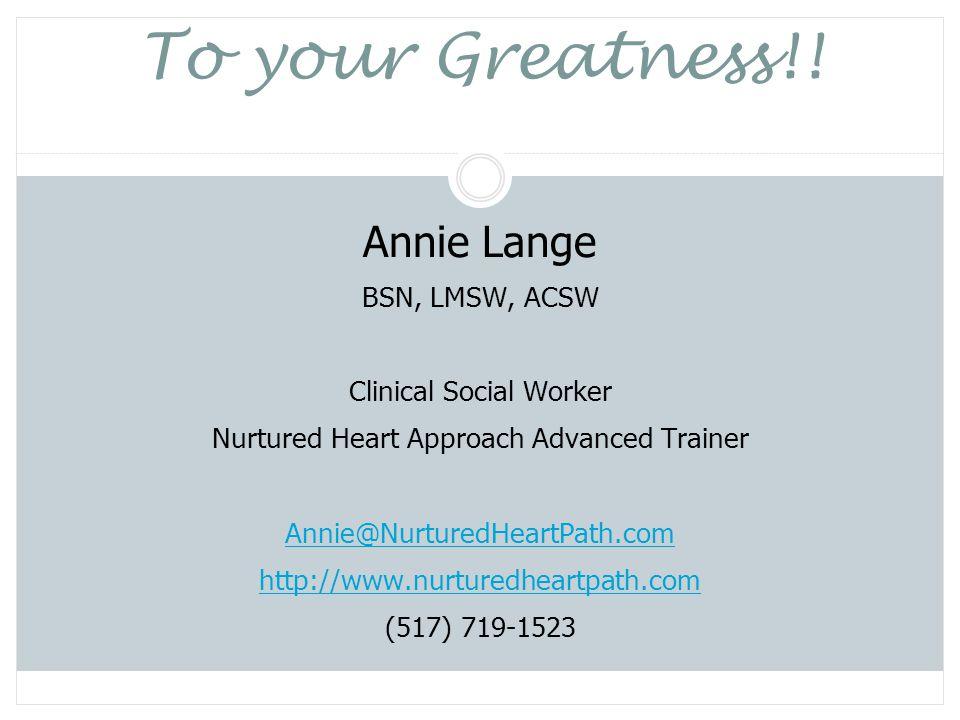 To your Greatness!! Annie Lange BSN, LMSW, ACSW Clinical Social Worker Nurtured Heart Approach Advanced Trainer Annie@NurturedHeartPath.com http://www
