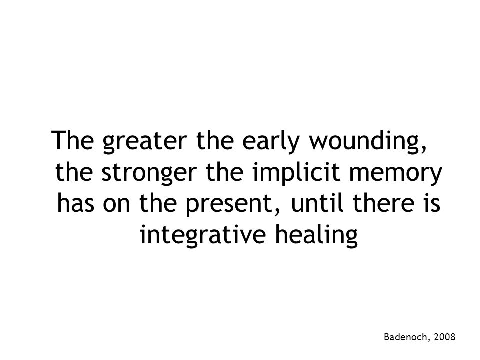 The greater the early wounding, the stronger the implicit memory has on the present, until there is integrative healing Badenoch, 2008