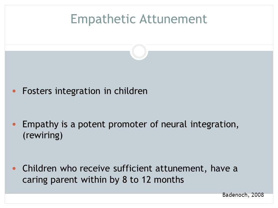 Infant Attachment Brains are hard wired for attachment Children seek physical closeness and communication A child's attachment experience parallel's that of the primary caregiver 85% of the time Badenoch, 2008