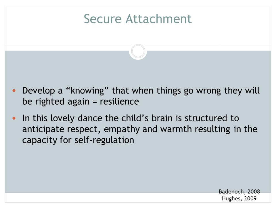 Attachment Security Physiological and emotional regulation Self-reliance Resilience Social Competence with peers Empathy for others Symbolic play Problem Solving Intellectual Development Communication and language skills Self-integration and Self- worth Hughes, 2009