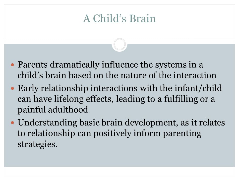 A Child's Brain Parents dramatically influence the systems in a child's brain based on the nature of the interaction Early relationship interactions w