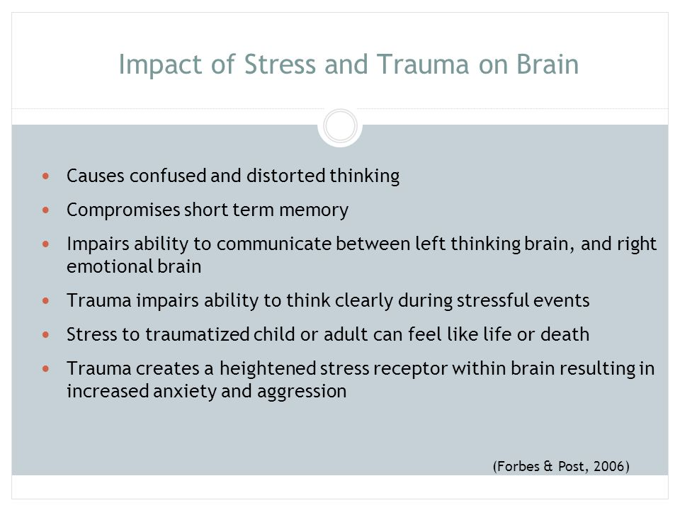 Impact of Stress and Trauma on Brain Causes confused and distorted thinking Compromises short term memory Impairs ability to communicate between left