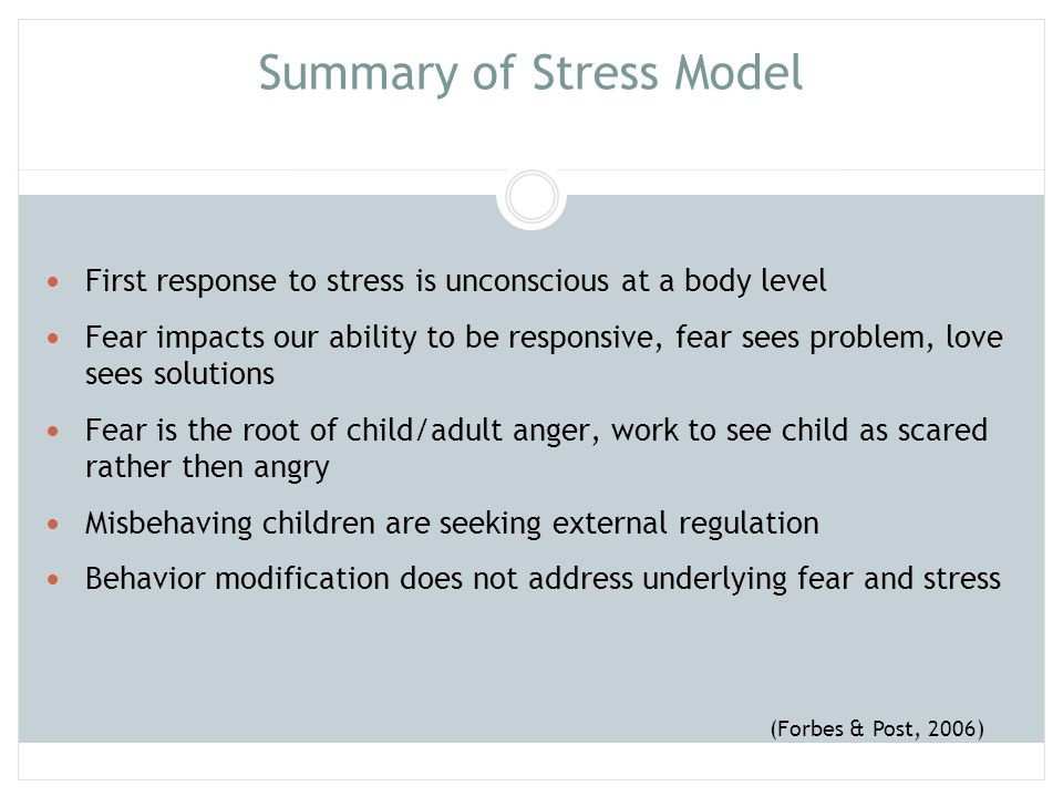 Summary of Stress Model (continued) Traditional parenting does not help child regulate through parent- child relationship Stress results in confused and distorted thinking Parent's stress reduces their ability to be open to child's emotional state Positive repetitious experiences can overcome negative conditioning.