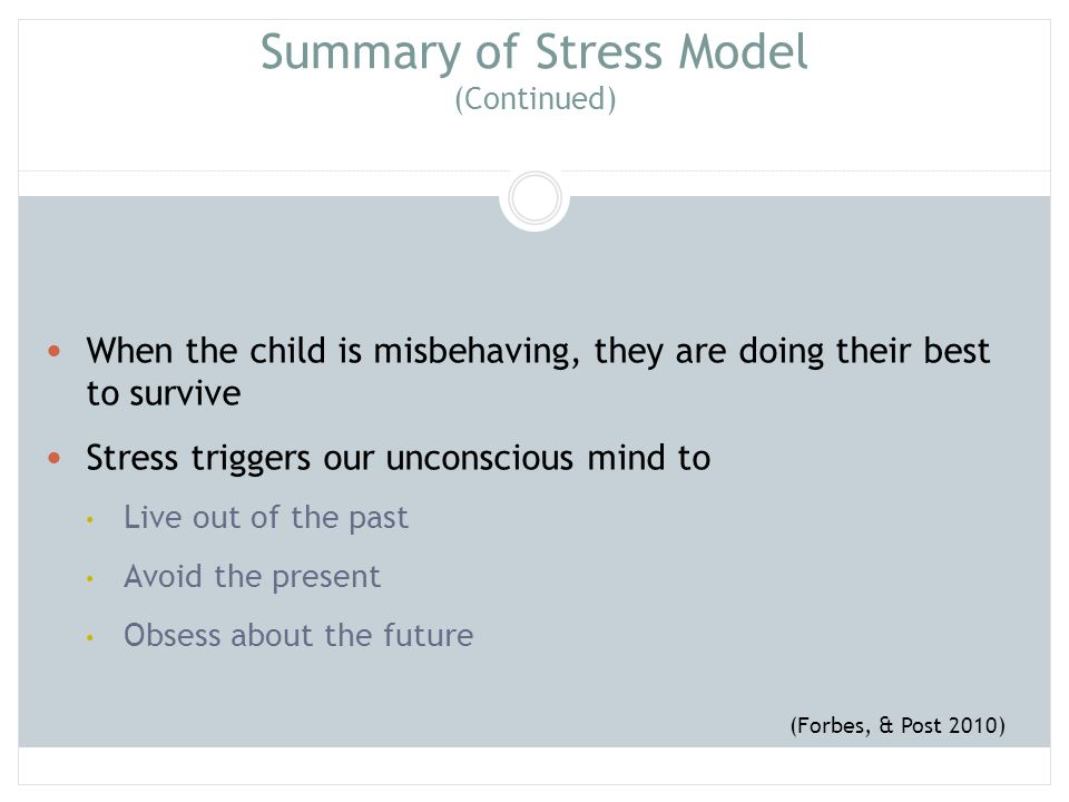 Summary of Stress Model (Continued) When the child is misbehaving, they are doing their best to survive Stress triggers our unconscious mind to Live o