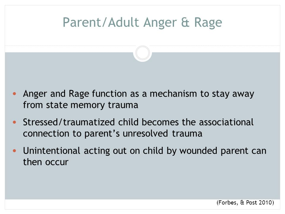 Parent/Adult Anger & Rage Traditional parenting directs parents to stay out of their anger, this can be humanly impossible when state memory trauma is triggered.