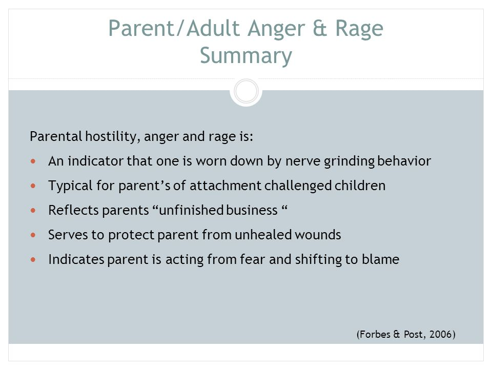 Parent/Adult Anger& Rage Summary When parent is feeling angry and hostile, child needs the parent to : Know they are not the victim, but rather both child and adult are in a state of raw & painful fear Take responsibility for internal reactions Open self to wounds that trigger reactions Recognize own reactions is threatening to child and deepens fear (Forbes & Post, 2006)