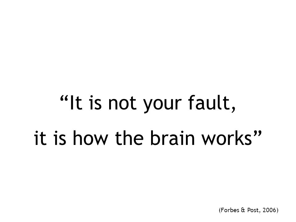 """""""It is not your fault, it is how the brain works"""" (Forbes & Post, 2006)"""