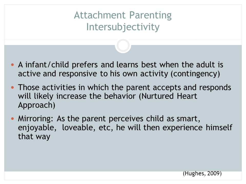 Attachment Parenting Intersubjectivity A infant/child prefers and learns best when the adult is active and responsive to his own activity (contingency