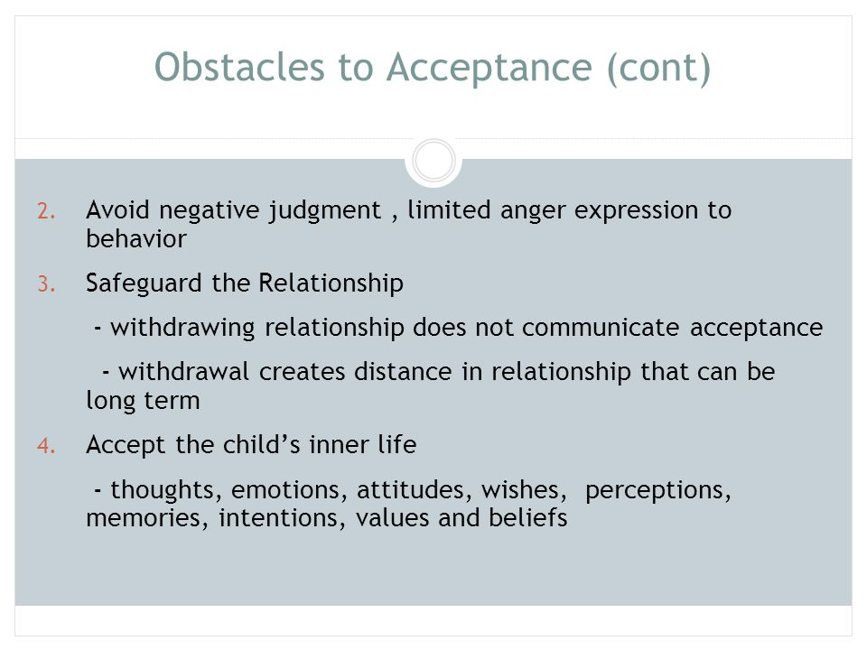 Obstacles to Acceptance (cont) 2. Avoid negative judgment, limited anger expression to behavior 3. Safeguard the Relationship - withdrawing relationsh