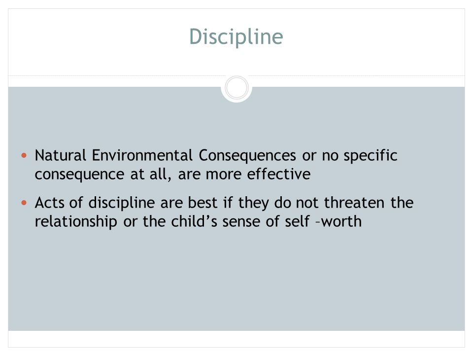 Discipline Natural Environmental Consequences or no specific consequence at all, are more effective Acts of discipline are best if they do not threate