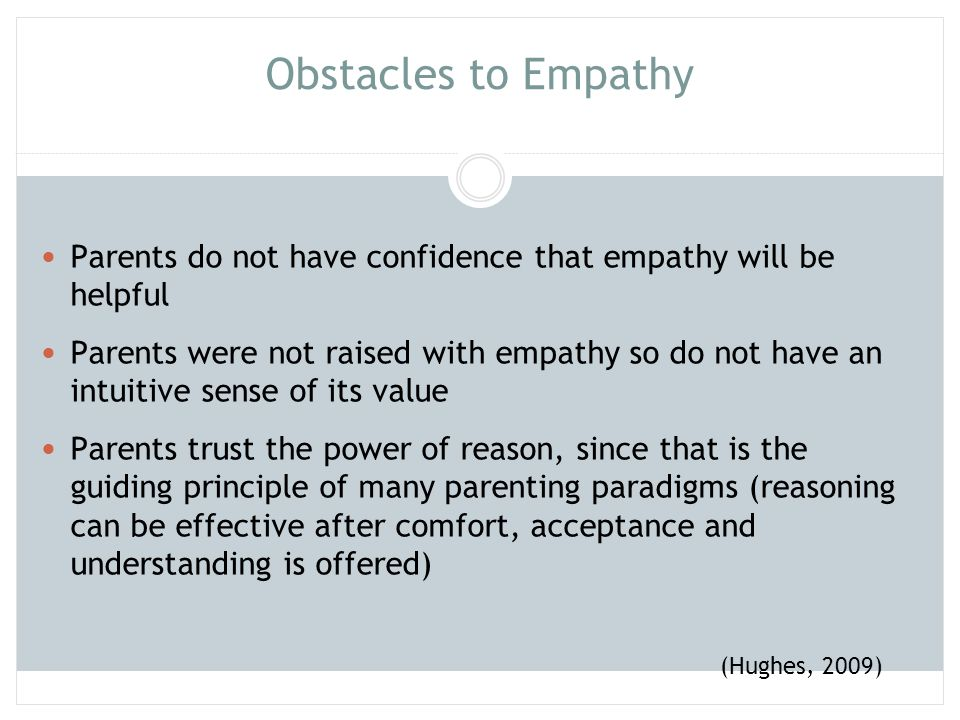 Obstacles to Empathy Parents do not have confidence that empathy will be helpful Parents were not raised with empathy so do not have an intuitive sens