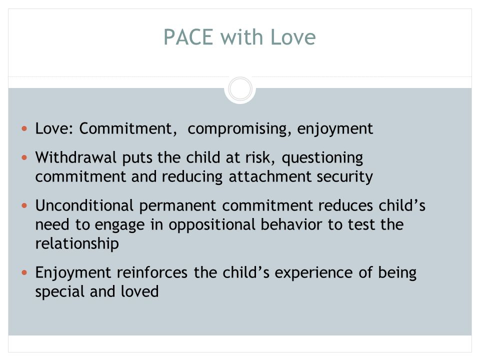 PACE with Love Love: Commitment, compromising, enjoyment Withdrawal puts the child at risk, questioning commitment and reducing attachment security Un