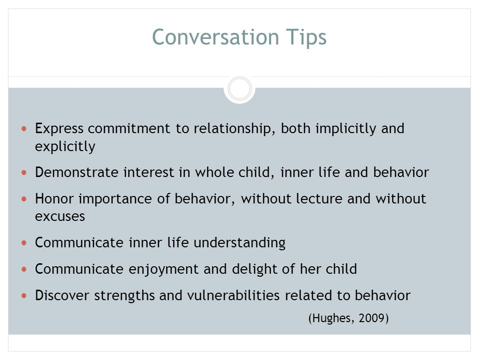 Conversation Tips (cont) Communicate to child that you have his best interest at heart Empathize with child's distress, including that caused by discipline Ensure that discipline does not compromise open communication Ensure that conflict does not impact worth of child or the relationship Work at discovering best response to each situation Discover uniqueness of child and love for child (Hughes, 2009)