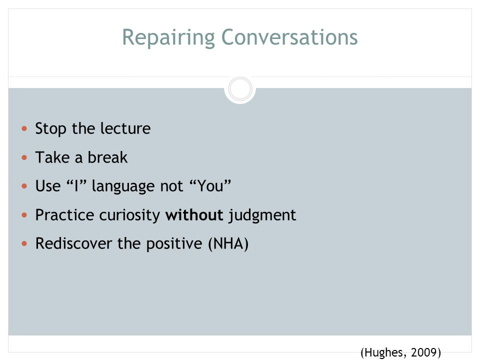 """Repairing Conversations Stop the lecture Take a break Use """"I"""" language not """"You"""" Practice curiosity without judgment Rediscover the positive (NHA) (Hu"""