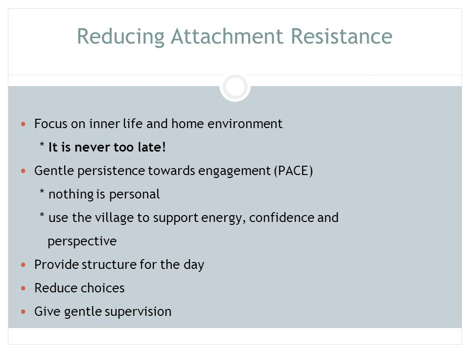 Reducing Attachment Resistance (cont) Have family rituals Facilitate success Give Time-In, not Time-Out Initiate soothing Safeguard sleep Protect against overstimulation Be securely attached yourself