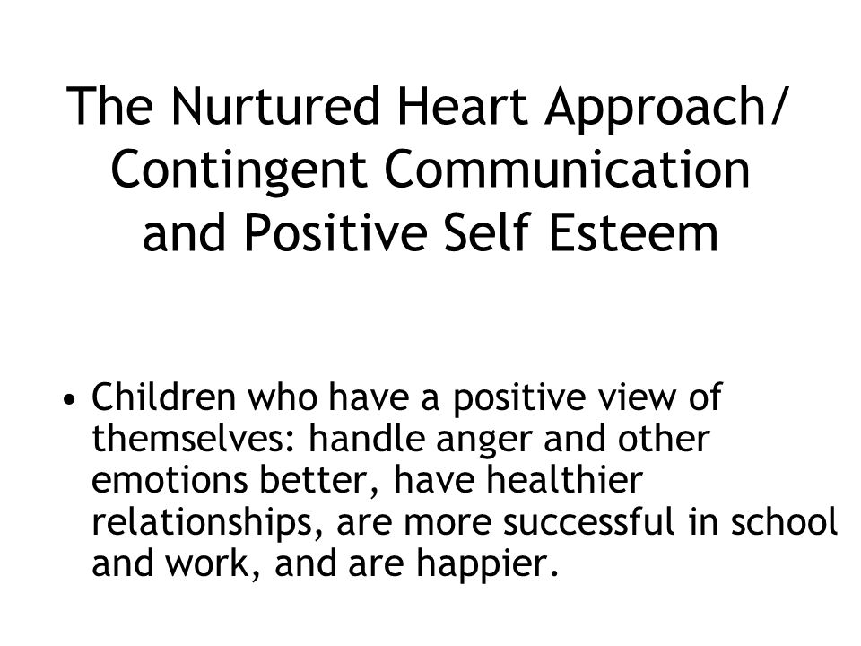 The Nurtured Heart Approach/ Contingent Communication and Positive Self Esteem Children who have a positive view of themselves: handle anger and other