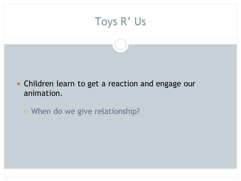 Toys R' Us Children learn to get a reaction and engage our animation.  When do we give relationship?