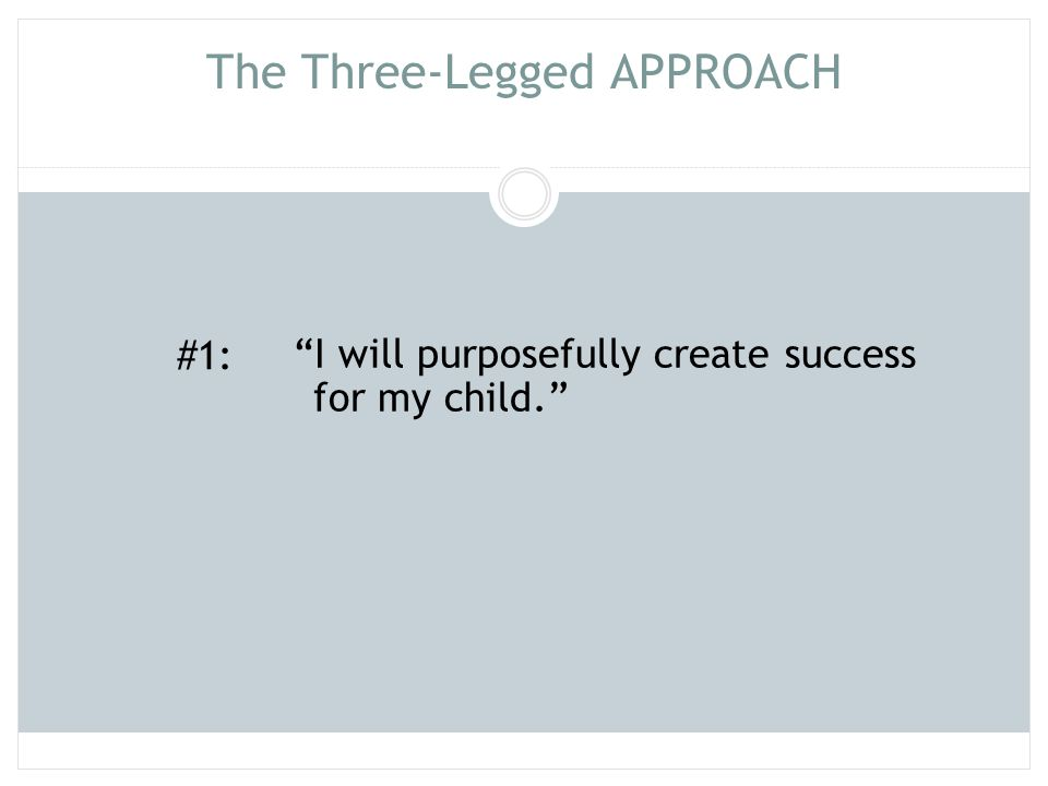 """The Three-Legged APPROACH """"I will purposefully create success for my child."""" #1:"""