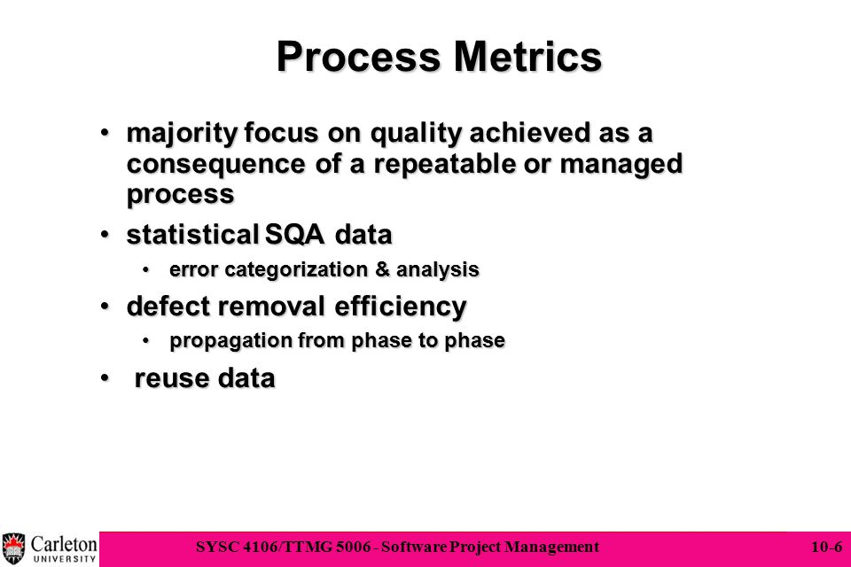 6 SYSC 4106/TTMG 5006 - Software Project Management 10-6 Process Metrics majority focus on quality achieved as a consequence of a repeatable or manage
