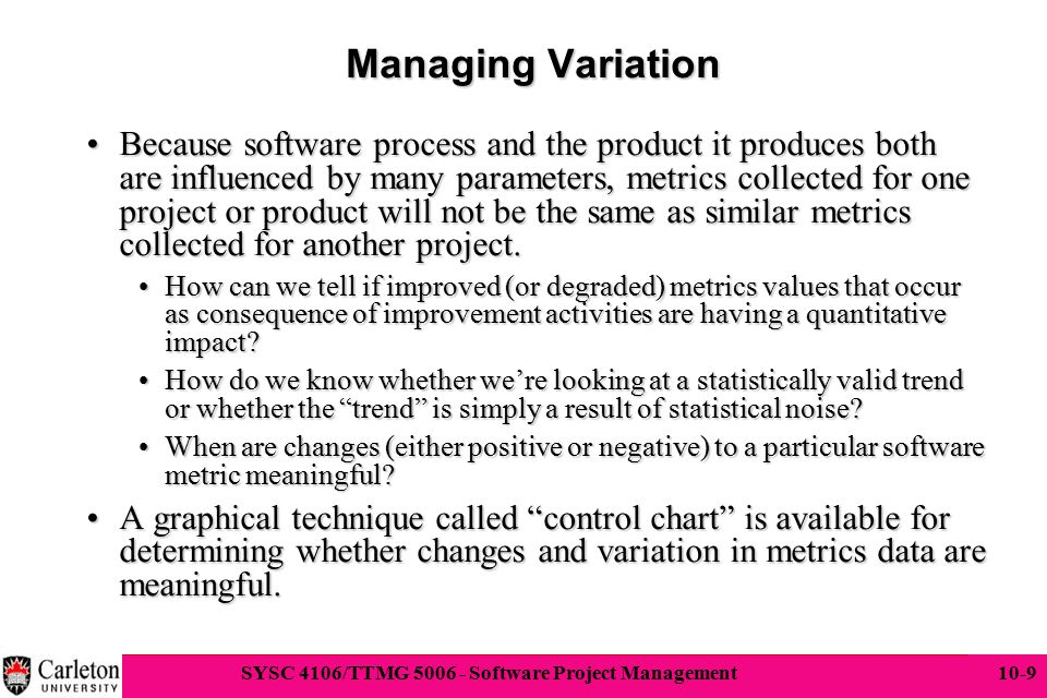 9 SYSC 4106/TTMG 5006 - Software Project Management 10-9 Managing Variation Because software process and the product it produces both are influenced b