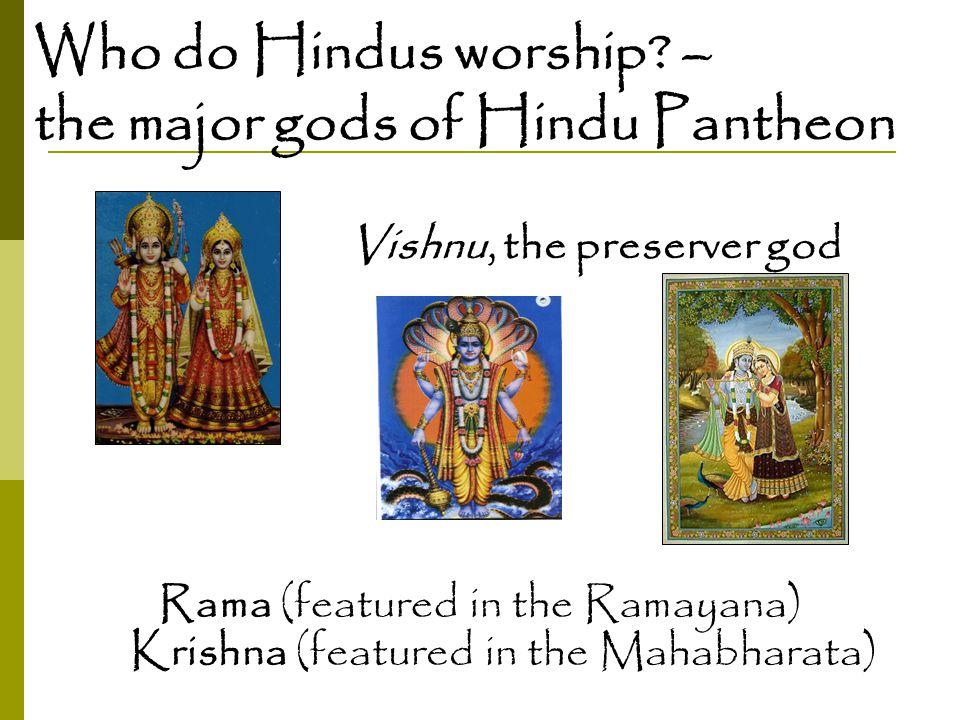 Who do Hindus worship? – the major gods of Hindu Pantheon Vishnu, the preserver god Rama (featured in the Ramayana) Krishna (featured in the Mahabhara