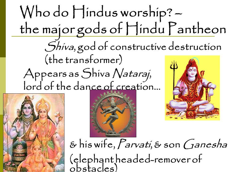 Who do Hindus worship? – the major gods of Hindu Pantheon Shiva, god of constructive destruction (the transformer) Appears as Shiva Nataraj, lord of t
