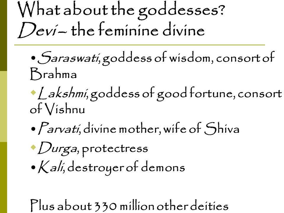 What about the goddesses? Devi – the feminine divine Saraswati, goddess of wisdom, consort of Brahma  Lakshmi, goddess of good fortune, consort of Vi