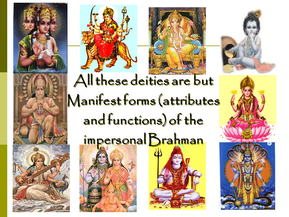 All these deities are but Manifest forms (attributes and functions) of the impersonal Brahman All these deities are but Manifest forms (attributes and