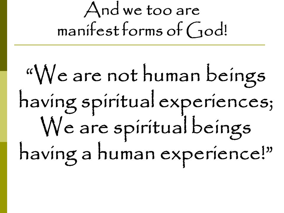 """And we too are manifest forms of God! """"We are not human beings having spiritual experiences; We are spiritual beings having a human experience!"""""""