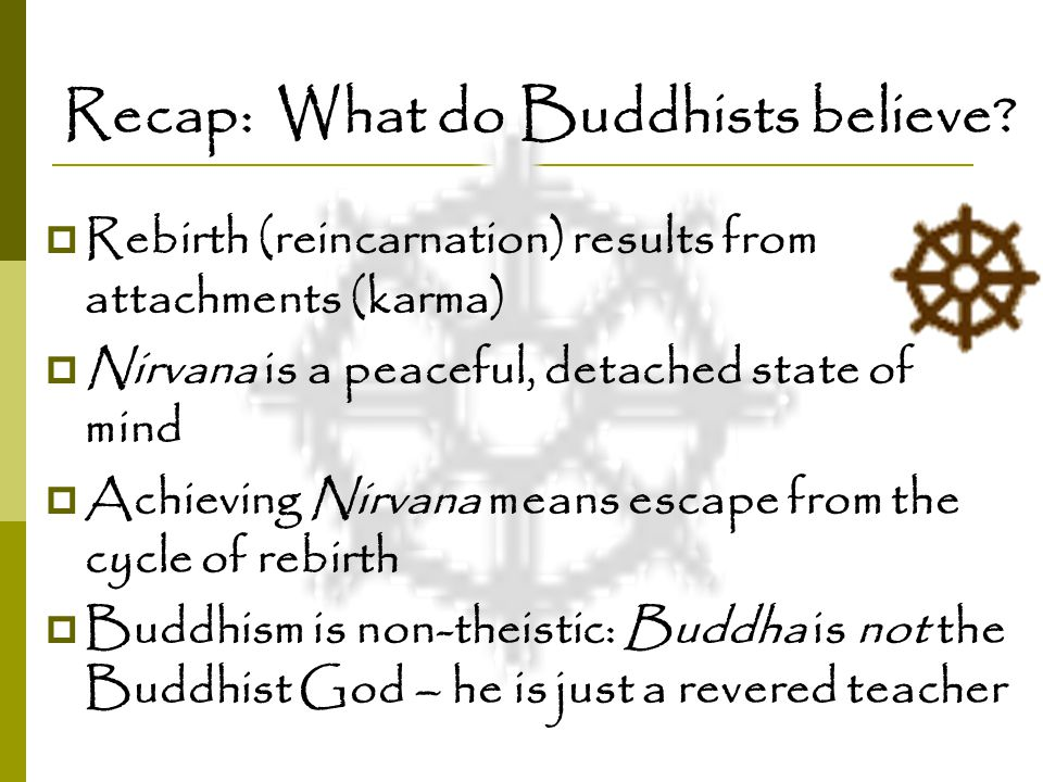 Recap: What do Buddhists believe?  Rebirth (reincarnation) results from attachments (karma)  Nirvana is a peaceful, detached state of mind  Achievi