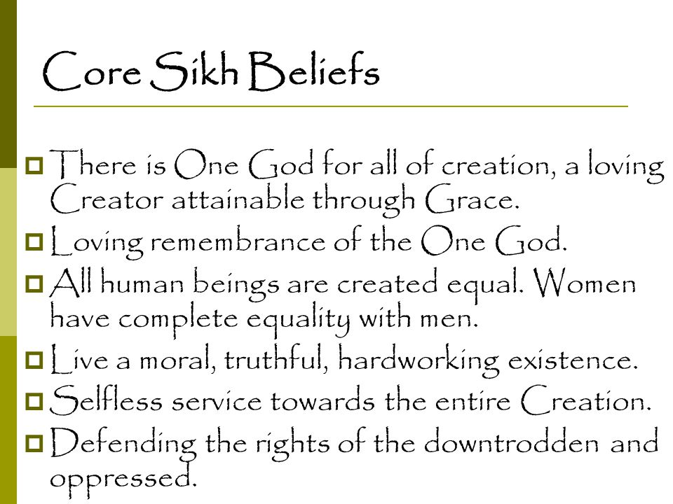 Core Sikh Beliefs  There is One God for all of creation, a loving Creator attainable through Grace.  Loving remembrance of the One God.  All human