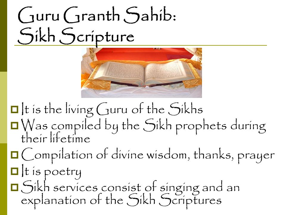 Guru Granth Sahib: Sikh Scripture  It is the living Guru of the Sikhs  Was compiled by the Sikh prophets during their lifetime  Compilation of divi