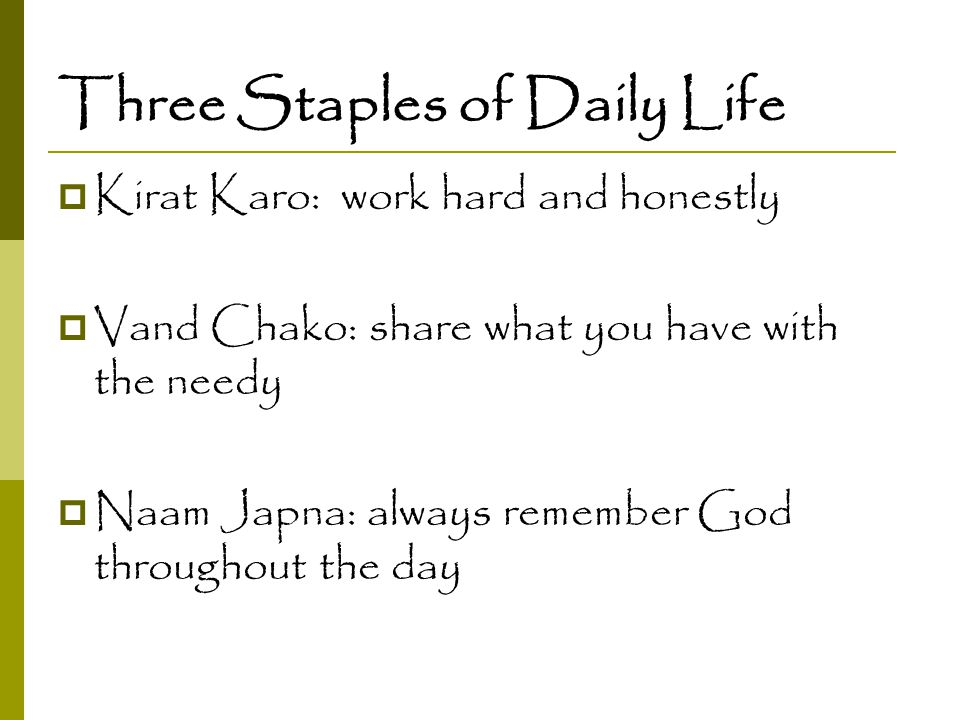 Three Staples of Daily Life  Kirat Karo: work hard and honestly  Vand Chako: share what you have with the needy  Naam Japna: always remember God th