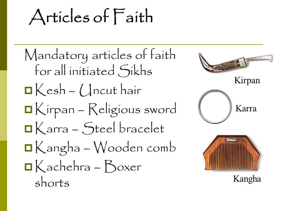 Articles of Faith Mandatory articles of faith for all initiated Sikhs  Kesh – Uncut hair  Kirpan – Religious sword  Karra – Steel bracelet  Kangha