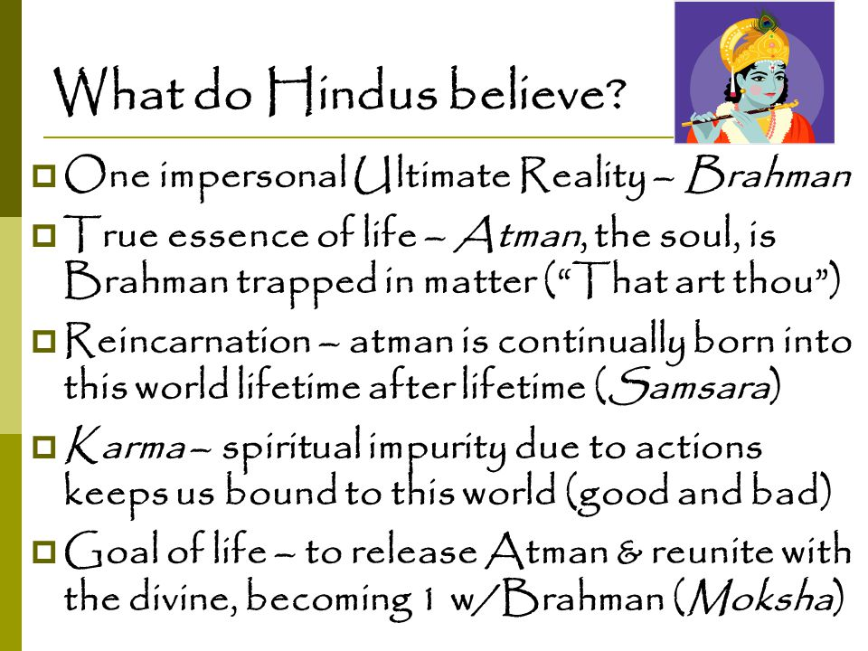 """What do Hindus believe?  One impersonal Ultimate Reality – Brahman  True essence of life – Atman, the soul, is Brahman trapped in matter (""""That art"""